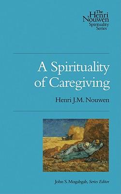 A Spirituality of Caregiving (Henri Nouwen Spirituality), Henri J.M. Nouwen