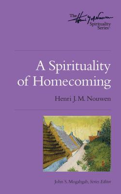 A Spirituality of Homecoming: The Henri Nouwen Spirituality Series, Henri J. M. Nouwen