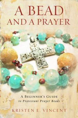 A Bead and a Prayer: A Beginner's Guide to Protestant Prayer Beads, Kristen E. Vincent
