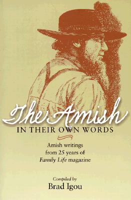 The Amish in Their Own Words: Amish Writings from 25 Years of Family Life Magazine, Igou, Brad (editor)