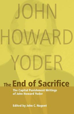 The End of Sacrifice: The Capital Punishment Writings of John Howard Yoder, John C. Nugent