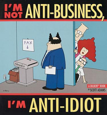 I'm Not Anti-Business, I'm Anti-Idiot [Dilbert], Adams, Scott