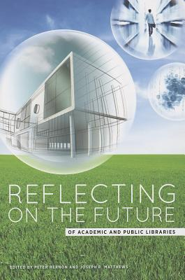 Reflecting on the Future of Academic and Public Libraries, Peter Hernon; Joseph R. Matthews
