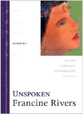 Unspoken: Bathsheba (The Lineage of Grace Series #4), Rivers, Francine