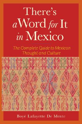 There's a Word for It in Mexico:  The Complete Guide to Mexican Thought and Culture, De Mente, Boye