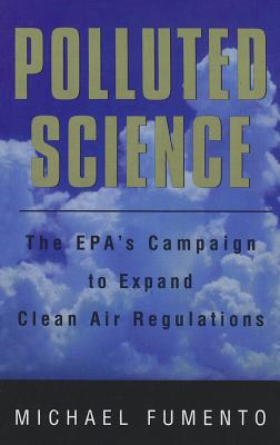 Polluted Science: The Epa's Campaign to Expand Clean Air Regulations, Fumento, Michael