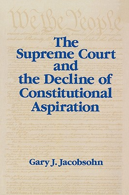 The Supreme Court and the Decline of Constitutional Aspiration, Jacobsohn, Gary J.