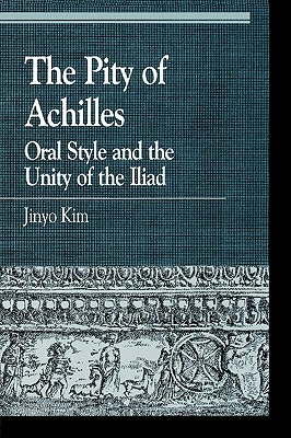 The Pity of Achilles: Oral Style and the Unity of the Iliad (Greek Studies: Interdisciplinary Approaches), Kim, Jinyo