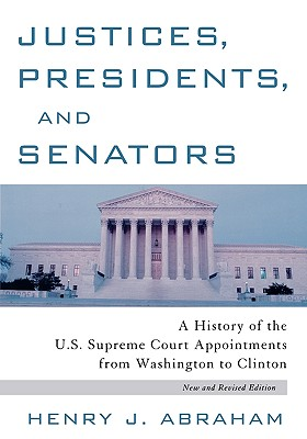 Justices, Presidents and Senators, Revised: A History of the U.S. Supreme Court Appointments from Washington to Clinton, Abraham, Henry J.