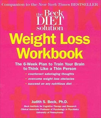 Beck Diet Solution Weight Loss Workbook: The 6-week Plan to Train Your Brain to Think Like a Thin Person, Beck, Judith S