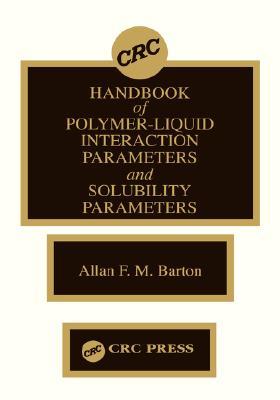 Handbook of Poylmer-Liquid Interaction Parameters and Solubility Parameters, Barton, Allan F.M.