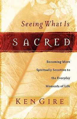 Image for Seeing What Is Sacred: Becoming More Spiritually Sensitive to the Everyday Moments of Life