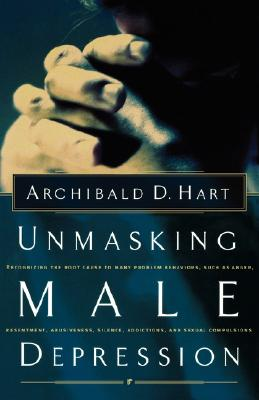 Unmasking Male Depression : Recognizing the Root Cause to Many Problem Behaviors Such As Anger, Resentment, Abusiveness, Silence, Addictions, and Sexual Compulsiveness, ARCHIBALD HART