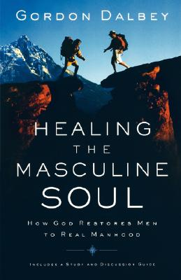 Healing the Masculine Soul: God's Restoration of Men to Real Manhood, Gordon Dalbey
