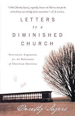 Letters to a Diminished Church: Passionate Arguments for the Relevance of Christian Doctrine, DOROTHY SAYERS
