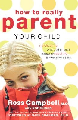How to Really Parent Your Child: Anticipating What a Child Needs Instead of Reacting to What a Child Does, Ross Campbell