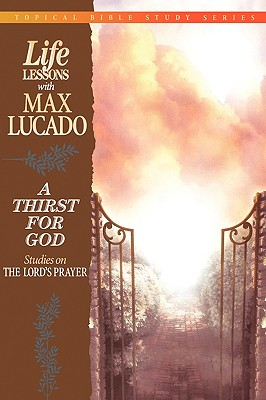 Thirst for God : Studies on the Lords Prayer, MAX LUCADO