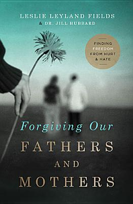 Forgiving Our Fathers and Mothers: Finding Freedom from Hurt and Hate, Leslie Leyland Fields, Dr. Jill Hubbard