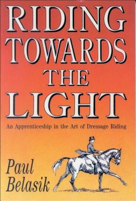 Riding Towards the Light: An Apprenticeship in the Art of Dressage Riding, Belasik, Paul