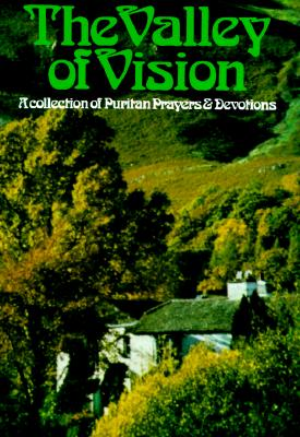 The Valley of Vision: A Collection of Puritan Prayers & Devotions, Arthur Bennett [Editor]