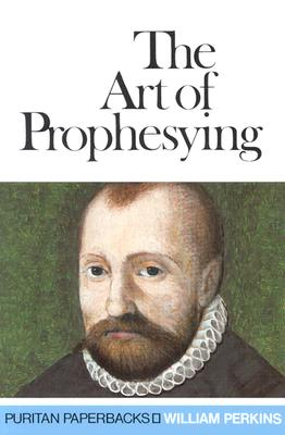 The Art of Prophesying with The Calling of the Ministry (Puritan Paperbacks), William Perkins