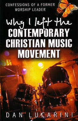 Why I Left The Contemporary Christian Music Movement : Confessions Of A Former Worship Leader, DAN LUCARINI, JOHN BLANCHARD