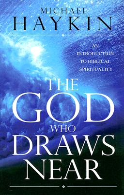 The God Who Draws Near: An Introduction to Biblical Spirituality, Haykin, Michael A G