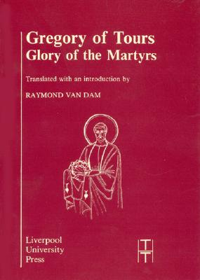 Gregory of Tours: Glory of the Martyrs (Liverpool University Press - Translated Texts for Historians)