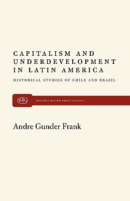 Capitalism and Underdevelopment in Latin America: Historical Studies of Chile and Brazil, Frank, Andre Gunder
