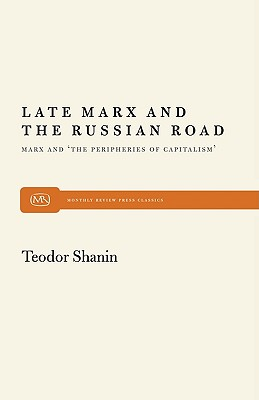 Late Marx and the Russian Road: Marx and the Peripheries of Capitalism (Monthly Review Press Classic Titles), Shanin, Teodor
