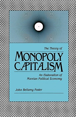 The Theory of Monopoly Capitalism: An Elaboration of Marxian Political Economy, Foster, John Bellamy