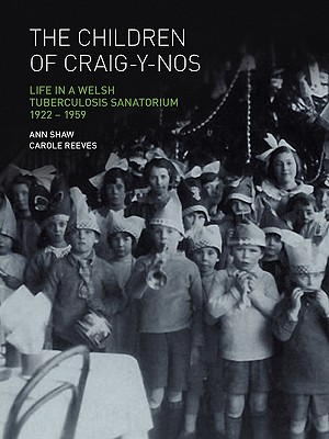 The Children of Craig-Y-Nos: Life in a Welsh Tuberculosis Sanatorium, 1922-1959, Shaw, Anne; Reeves, Carole