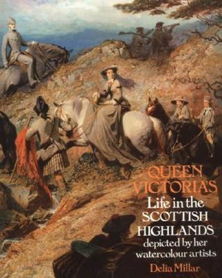 Queen Victoria's Life in the Scottish Highlands : Depicted by Her Watercolour Artists, Millar, Delia