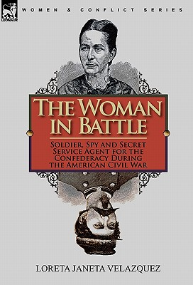 The Woman in Battle: Soldier, Spy and Secret Service Agent for the Confederacy During the American Civil War, Velazquez, Loreta Janeta