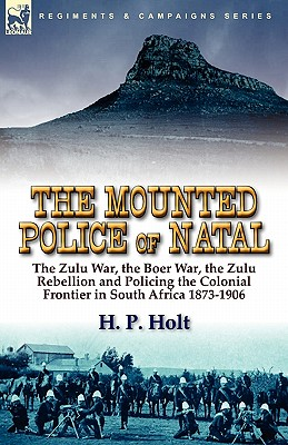 The Mounted Police of Natal: The Zulu War, the Boer War, the Zulu Rebellion and Policing the Colonial Frontier in South Africa 1873-1906, Holt, H. P.