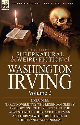 Image for The Collected Supernatural and Weird Fiction of Washington Irving: Volume 2-Including Three Novelettes 'The Legend of Sleepy Hollow, ' 'Dolph Heyliger