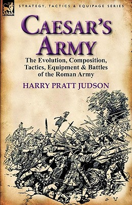 Caesar's Army: the Evolution, Composition, Tactics, Equipment & Battles of the Roman Army, Judson, Harry Pratt