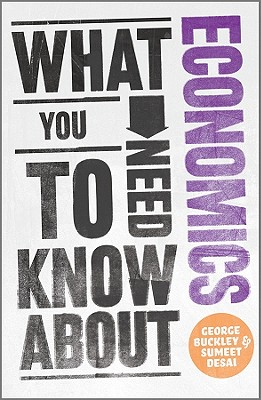 What You Need to Know about Economics, Buckley, George; Desai, Sumeet