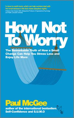 How Not To Worry: The Remarkable Truth of How a Small Change Can Help You Stress Less and Enjoy Life More, McGee, Paul