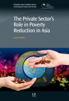 The Private Sector?s Role in Poverty Reduction in Asia (Chandos Asian Studies Series), Hipsher, Scott