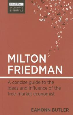 Milton Friedman: A Concise Guide to the Ideas and Influence of the Free-Market Economist, Eamonn Butler; Eamonn F. Butler