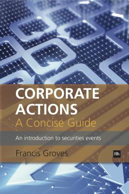 Corporate Actions - A Concise Guide: An introduction to securities events, Groves, Francis