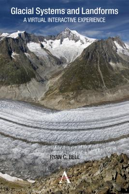 Glacial Systems and Landforms: A Virtual Interactive Experience (Anthem Learning Geography), Bell, Ryan C.