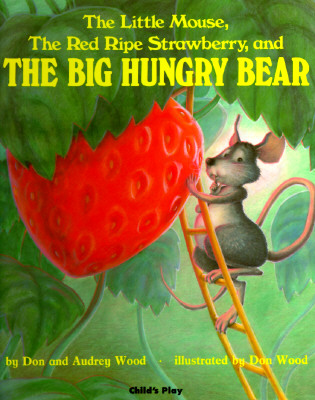 The Little Mouse, The Red Ripe Strawberry, and The Big Hungry Bear, Don Wood; Audrey Wood; Don Wood [Illustrator]