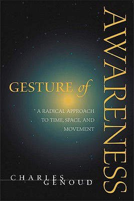 Gesture of Awareness: A Radical Approach to Time, Space, and Movement, Charles Genoud
