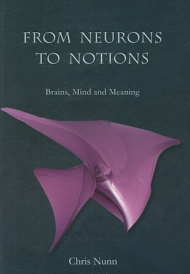 From Neurons to Notions: Brains, Mind and Meaning, Nunn, Chris