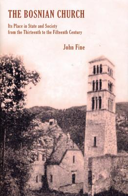 The Bosnian Church: Its Place in State and Society from the Thirteenth to the Fifteenth Century, John V.A. Fine