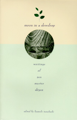 Moon In a Dewdrop: Writings of Zen Master Dogen, Eihei Dogen