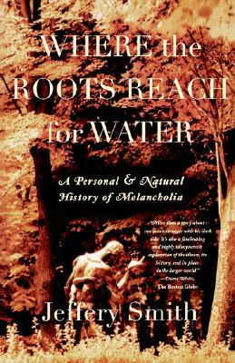 Where the Roots Reach for Water: A Personal and Natural History of Melancholia, JEFFERY SMITH