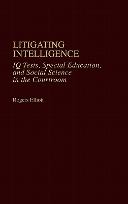 Litigating Intelligence: IQ Tests, Special Education and Social Science in the Courtroom, Elliott, Rogers